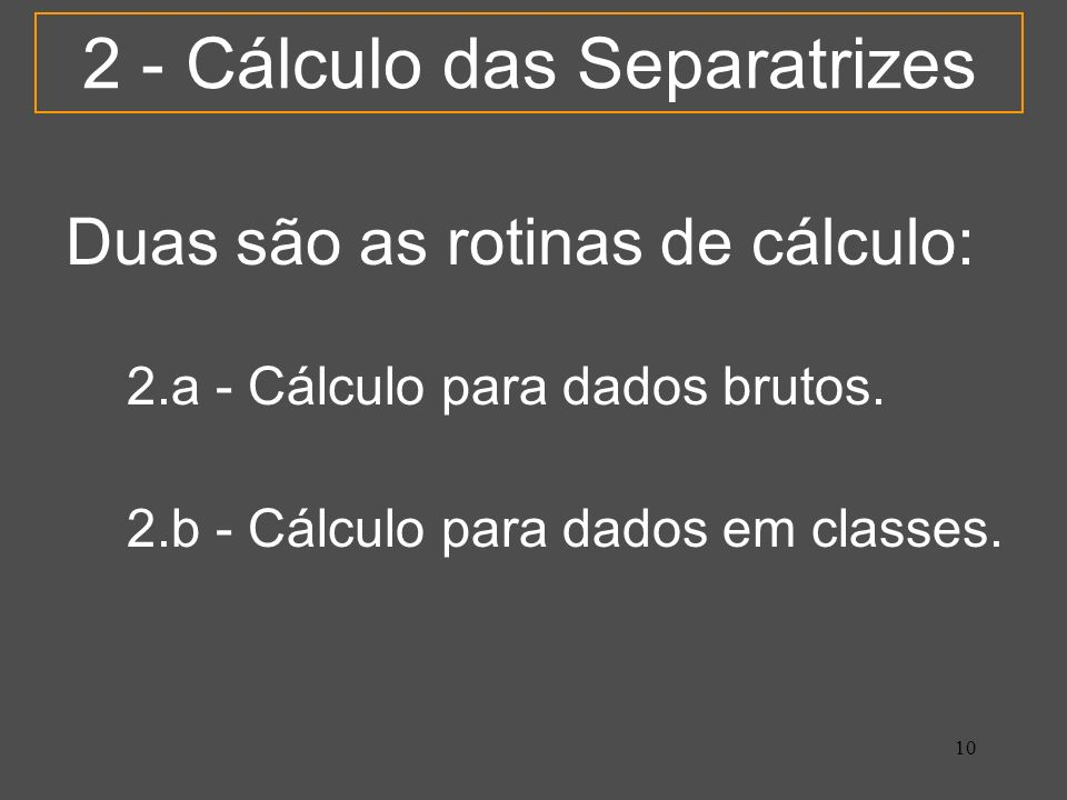 10 2 - Cálculo das Separatrizes 2.b - Cálculo para dados em classes. 2.a - Cálculo para dados brutos. Duas são as rotinas de cálculo: