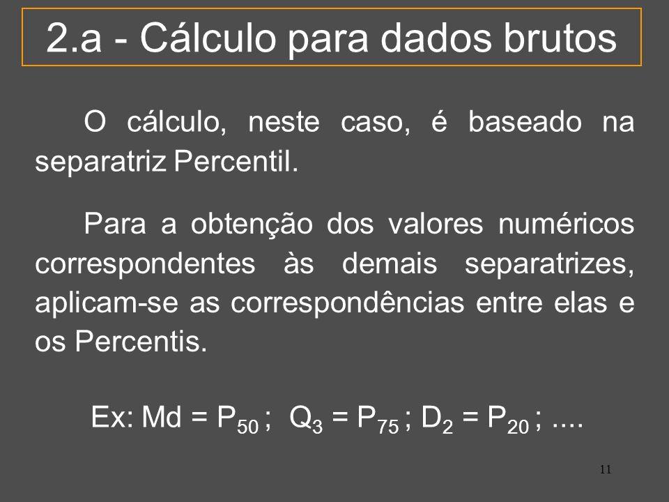 11 2.a - Cálculo para dados brutos O cálculo, neste caso, é baseado na separatriz Percentil. Para a obtenção dos valores numéricos correspondentes às
