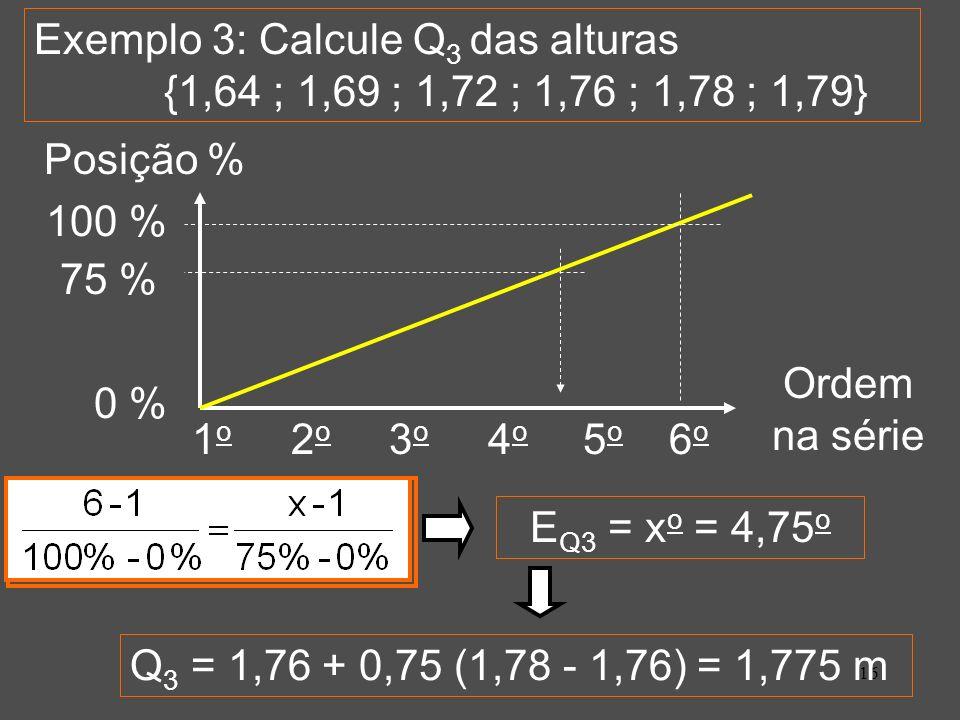 16 1 o 2 o 3 o 4 o 5 o 6 o Exemplo 3: Calcule Q 3 das alturas {1,64 ; 1,69 ; 1,72 ; 1,76 ; 1,78 ; 1,79} Posição % 100 % 0 % Ordem na série E Q3 = x o