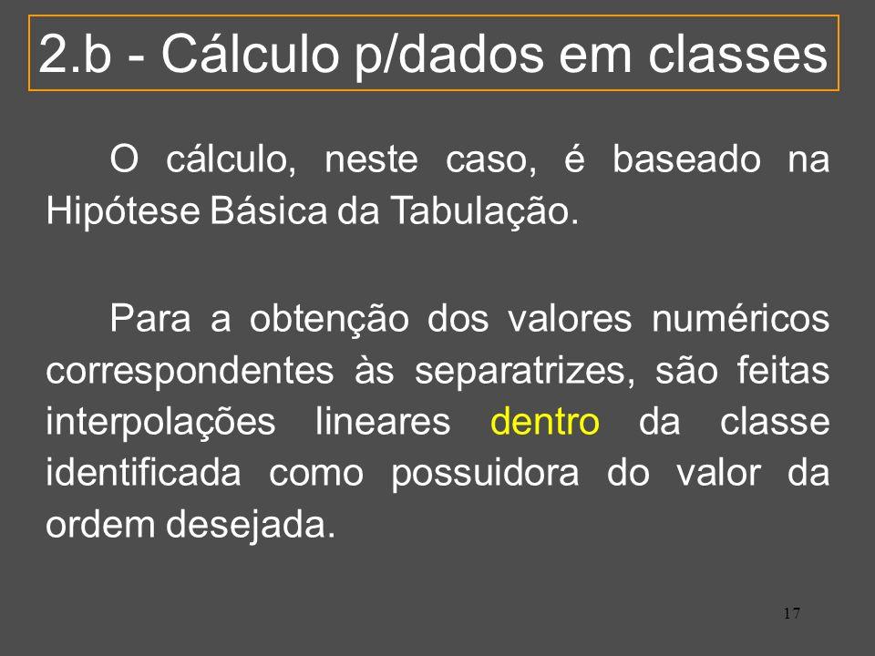 17 2.b - Cálculo p/dados em classes O cálculo, neste caso, é baseado na Hipótese Básica da Tabulação. Para a obtenção dos valores numéricos correspond