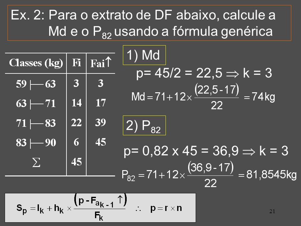 21 Ex. 2: Para o extrato de DF abaixo, calcule a Md e o P 82 usando a fórmula genérica 1) Md p= 45/2 = 22,5 k = 3 2) P 82 p= 0,82 x 45 = 36,9 k = 3