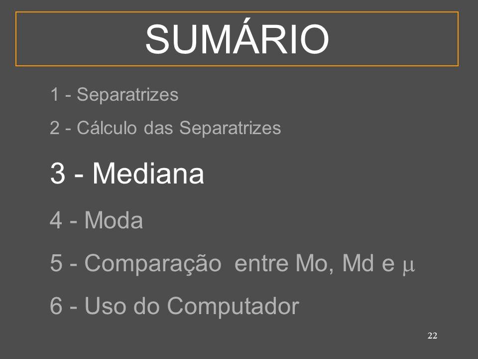 22 SUMÁRIO 1 - Separatrizes 2 - Cálculo das Separatrizes 3 - Mediana 4 - Moda 5 - Comparação entre Mo, Md e 6 - Uso do Computador