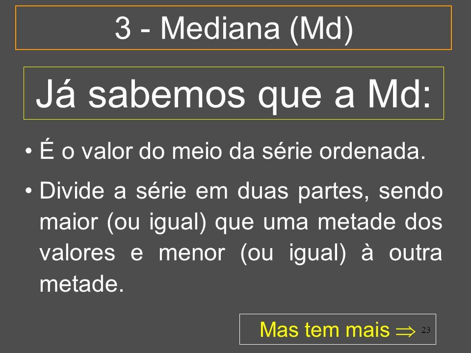 23 3 - Mediana (Md) É o valor do meio da série ordenada. Divide a série em duas partes, sendo maior (ou igual) que uma metade dos valores e menor (ou