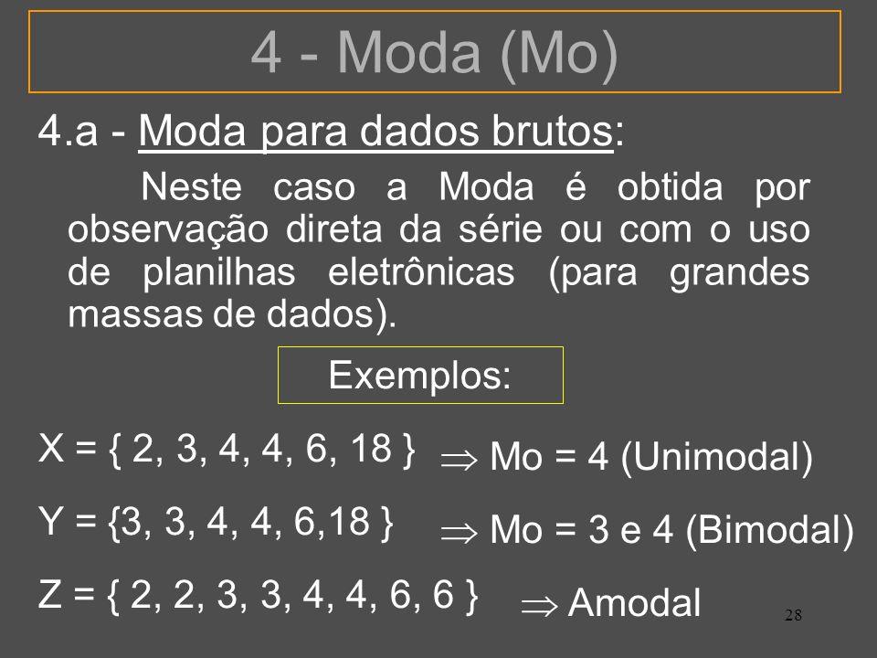 28 4 - Moda (Mo) 4.a - Moda para dados brutos: Neste caso a Moda é obtida por observação direta da série ou com o uso de planilhas eletrônicas (para g
