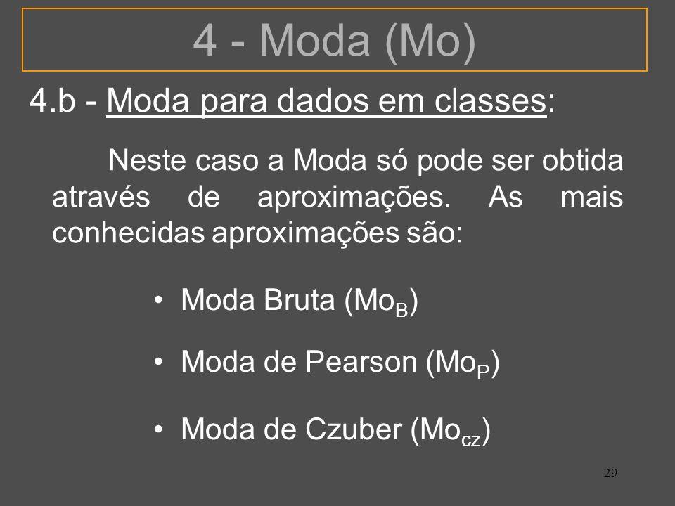 29 4 - Moda (Mo) 4.b - Moda para dados em classes: Neste caso a Moda só pode ser obtida através de aproximações. As mais conhecidas aproximações são: