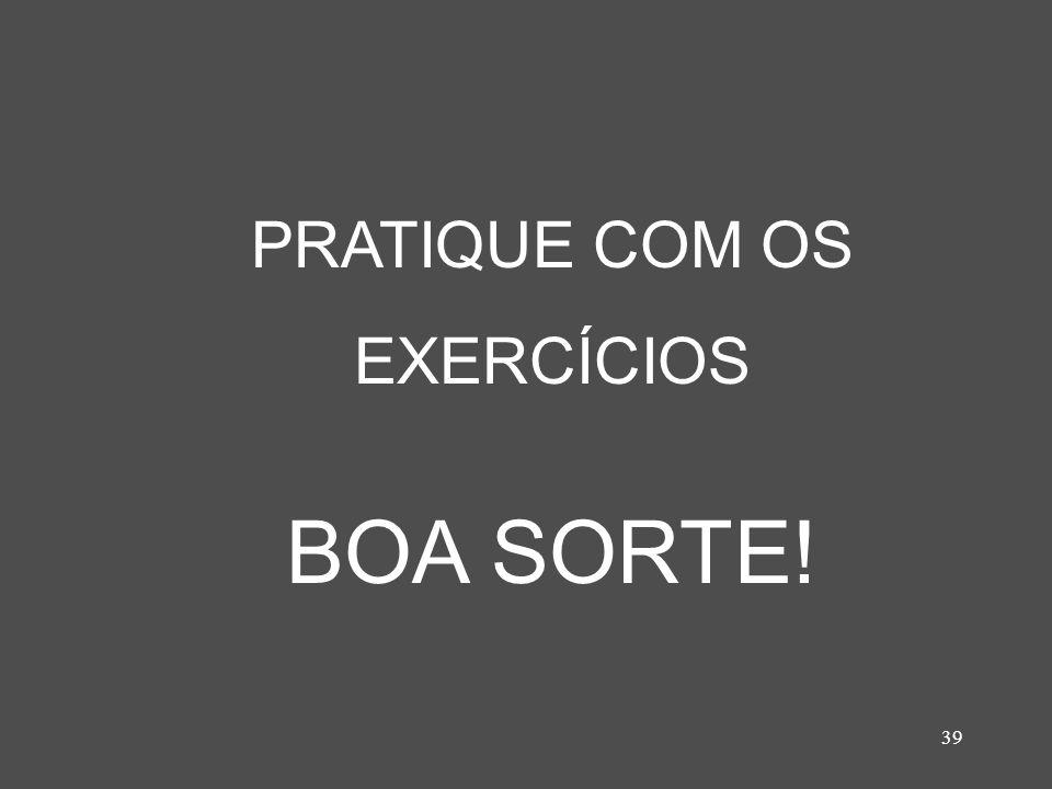 39 PRATIQUE COM OS EXERCÍCIOS BOA SORTE!