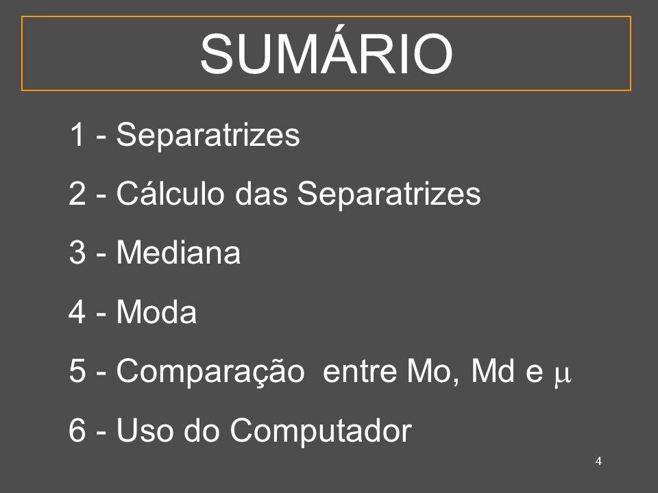 4 SUMÁRIO 1 - Separatrizes 2 - Cálculo das Separatrizes 3 - Mediana 4 - Moda 5 - Comparação entre Mo, Md e 6 - Uso do Computador
