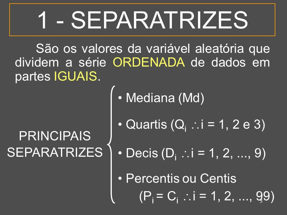 5 1 - SEPARATRIZES São os valores da variável aleatória que dividem a série ORDENADA de dados em partes IGUAIS. Mediana (Md) Quartis (Q i i = 1, 2 e 3