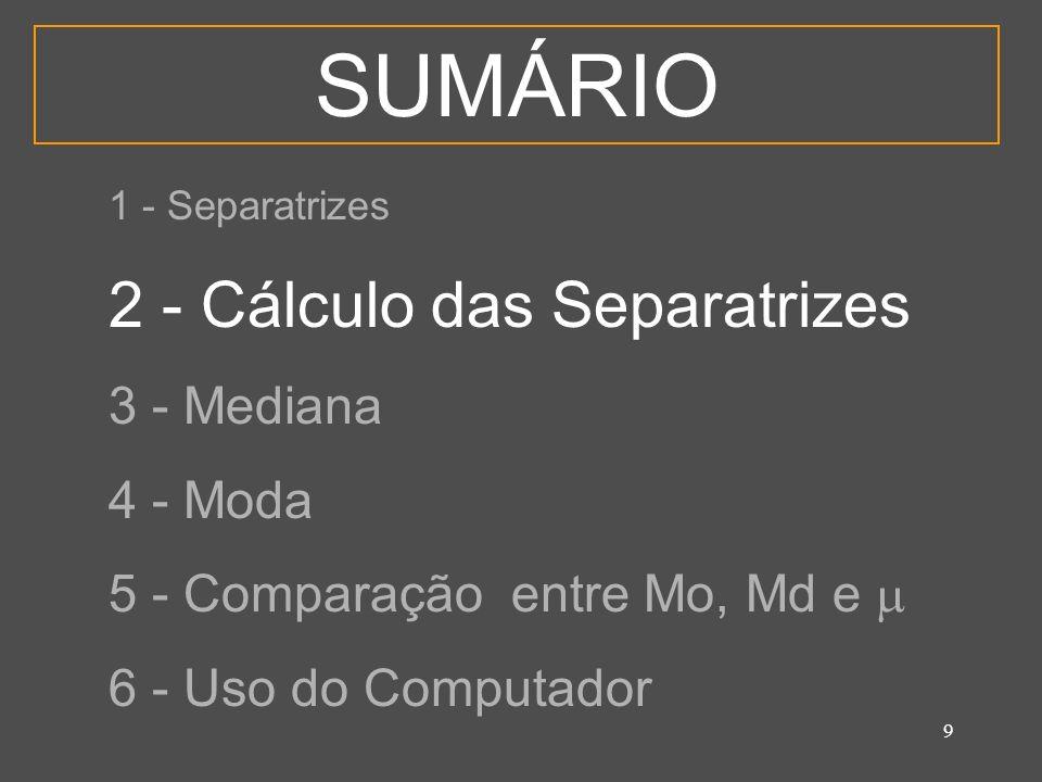 9 SUMÁRIO 1 - Separatrizes 2 - Cálculo das Separatrizes 3 - Mediana 4 - Moda 5 - Comparação entre Mo, Md e 6 - Uso do Computador
