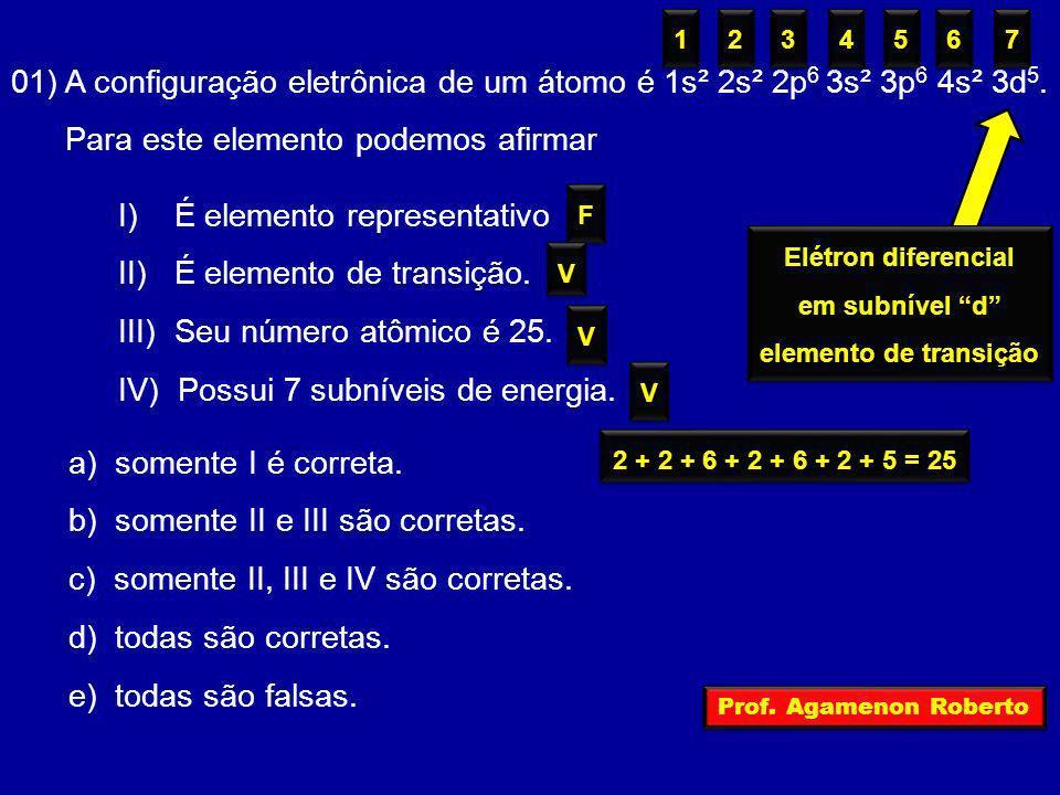 01) A configuração eletrônica de um átomo é 1s² 2s² 2p 6 3s² 3p 6 4s² 3d 5. Para este elemento podemos afirmar I) É elemento representativo II) É elem