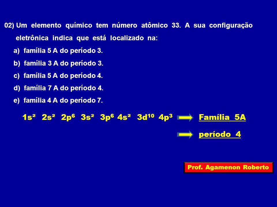 02) Um elemento químico tem número atômico 33. A sua configuração eletrônica indica que está localizado na: a) família 5 A do período 3. b) família 3