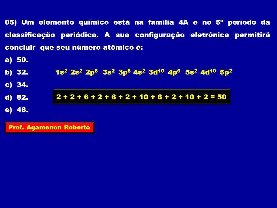 05) Um elemento químico está na família 4A e no 5º período da classificação periódica. A sua configuração eletrônica permitirá concluir que seu número