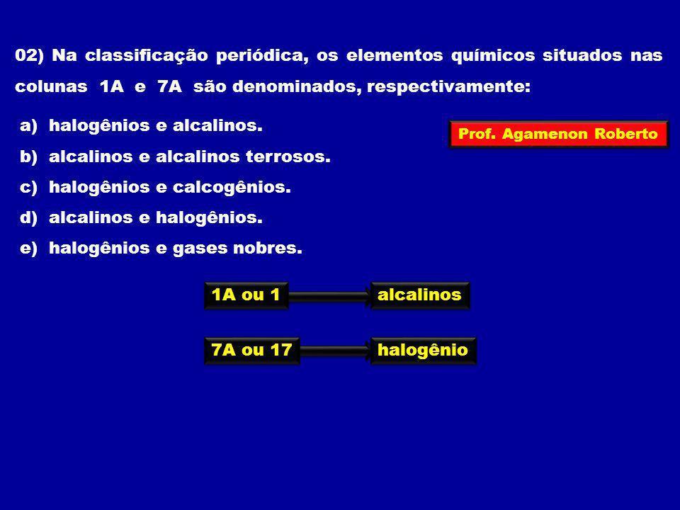 02) Na classificação periódica, os elementos químicos situados nas colunas 1A e 7A são denominados, respectivamente: a) halogênios e alcalinos. b) alc