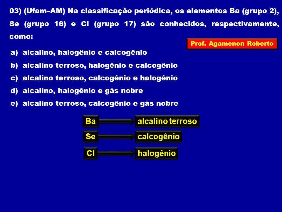 03) (Ufam–AM) Na classificação periódica, os elementos Ba (grupo 2), Se (grupo 16) e Cl (grupo 17) são conhecidos, respectivamente, como: a) alcalino,