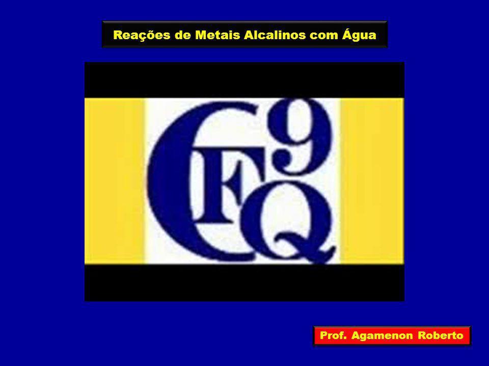 Reações de Metais Alcalinos com Água Prof. Agamenon Roberto