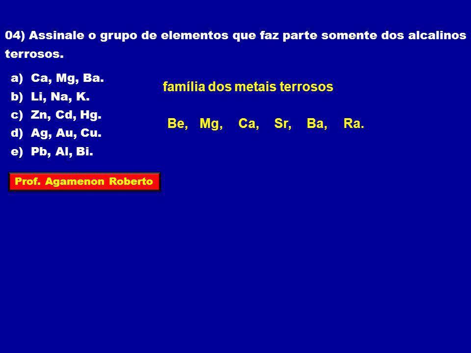 04) Assinale o grupo de elementos que faz parte somente dos alcalinos terrosos. a) Ca, Mg, Ba. b) Li, Na, K. c) Zn, Cd, Hg. d) Ag, Au, Cu. e) Pb, Al,