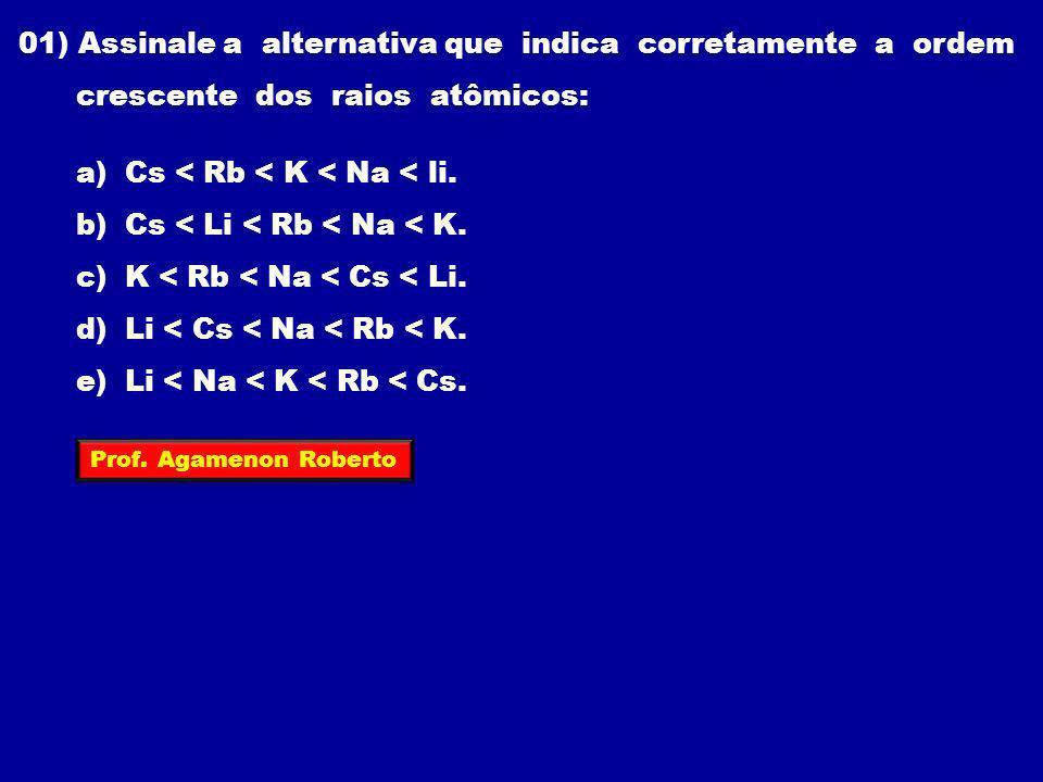 01) Assinale a alternativa que indica corretamente a ordem crescente dos raios atômicos: a) Cs < Rb < K < Na < li. b) Cs < Li < Rb < Na < K. c) K < Rb