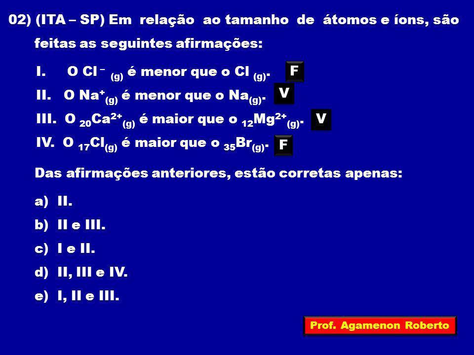02) (ITA – SP) Em relação ao tamanho de átomos e íons, são feitas as seguintes afirmações: I. O Cl – (g) é menor que o Cl (g). II. O Na + (g) é menor