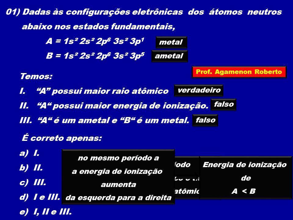 01) Dadas às configurações eletrônicas dos átomos neutros abaixo nos estados fundamentais, A = 1s² 2s² 2p 6 3s² 3p 1 B = 1s² 2s² 2p 6 3s² 3p 5 Temos: