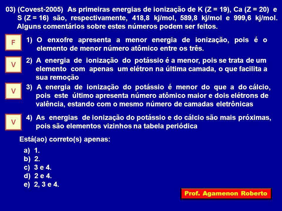 03) (Covest-2005) As primeiras energias de ionização de K (Z = 19), Ca (Z = 20) e S (Z = 16) são, respectivamente, 418,8 kj/mol, 589,8 kj/mol e 999,6