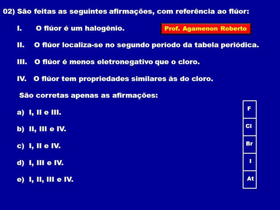 02) São feitas as seguintes afirmações, com referência ao flúor: I. O flúor é um halogênio. II. O flúor localiza-se no segundo período da tabela perió