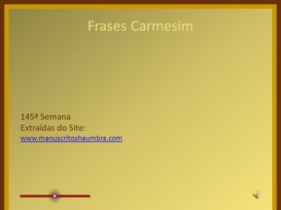 Frases Carmesim 145ª Semana Extraídas do Site: www.manuscritoshaumbra.com