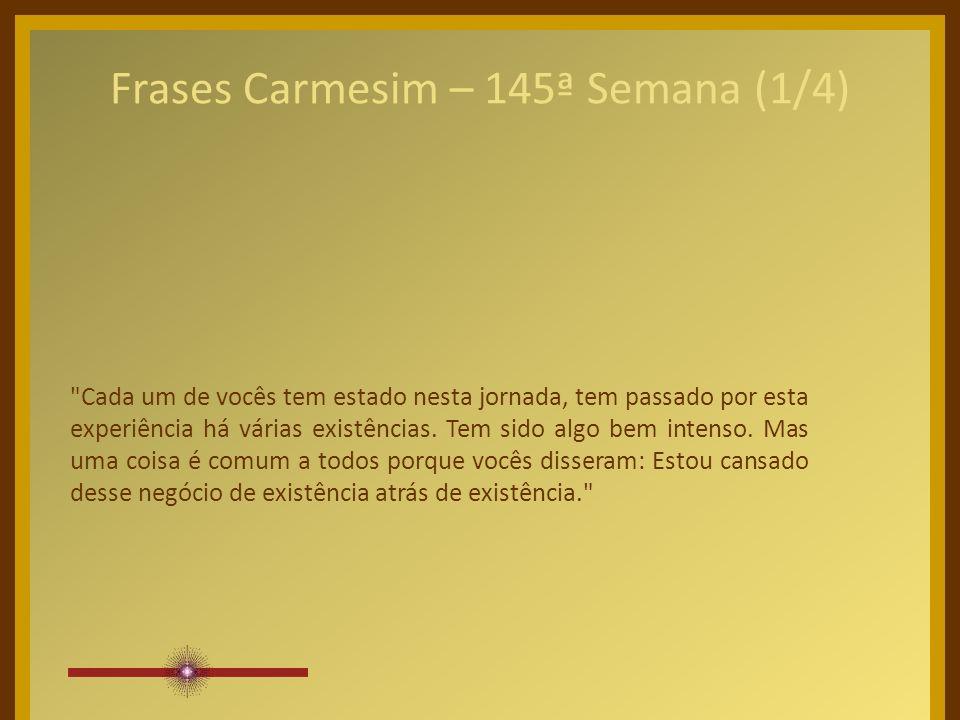 Frases Carmesim – 145ª Semana (1/4) Cada um de vocês tem estado nesta jornada, tem passado por esta experiência há várias existências.
