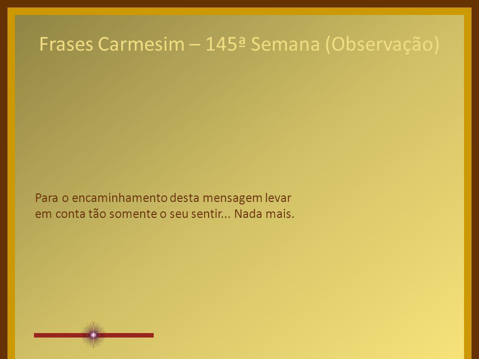 Frases Carmesim – 145ª Semana (Observação) Para o encaminhamento desta mensagem levar em conta tão somente o seu sentir...