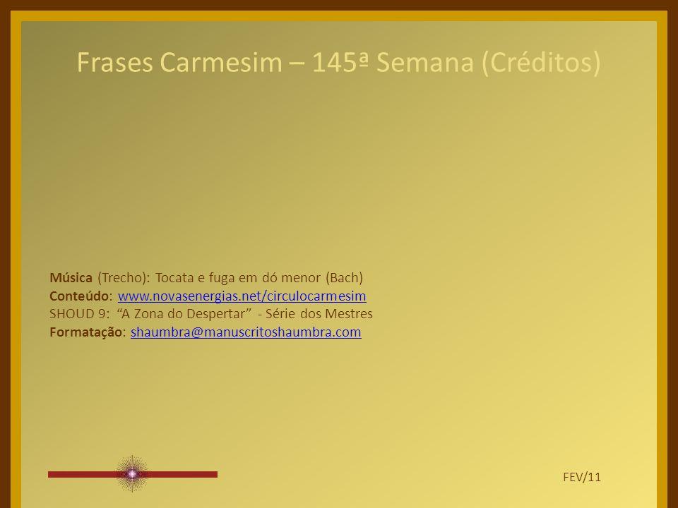 Frases Carmesim – 145ª Semana (Créditos) Música (Trecho): Tocata e fuga em dó menor (Bach) Conteúdo: www.novasenergias.net/circulocarmesimwww.novasenergias.net/circulocarmesim SHOUD 9: A Zona do Despertar - Série dos Mestres Formatação: shaumbra@manuscritoshaumbra.comshaumbra@manuscritoshaumbra.com FEV/11