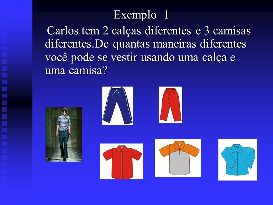Exemplo 1 Exemplo 1 Carlos tem 2 calças diferentes e 3 camisas diferentes.De quantas maneiras diferentes você pode se vestir usando uma calça e uma ca