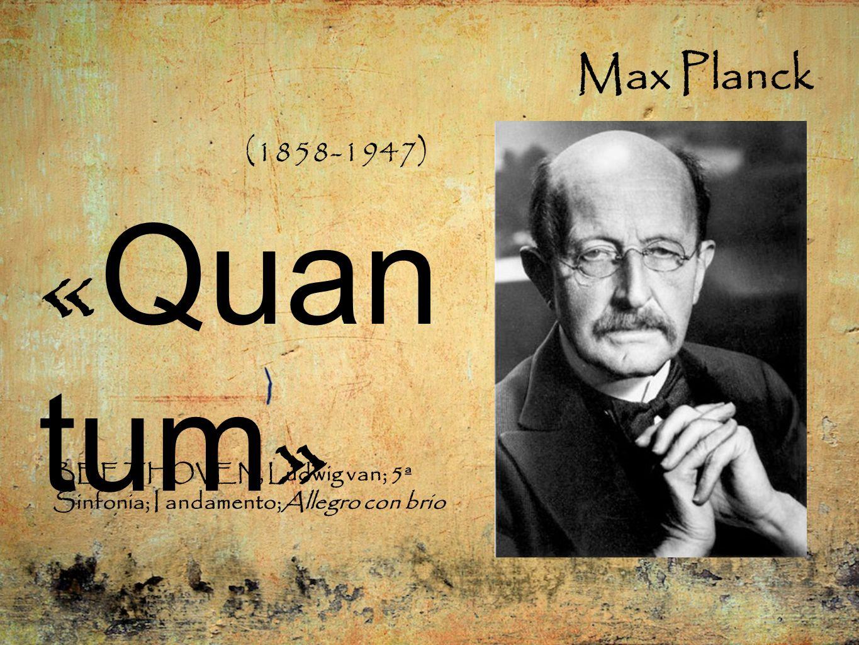 Max Planck BEETHOVEN, Ludwig van; 5ª Sinfonia; I andamento;Allegro con brio (1858-1947) « Quan tum »