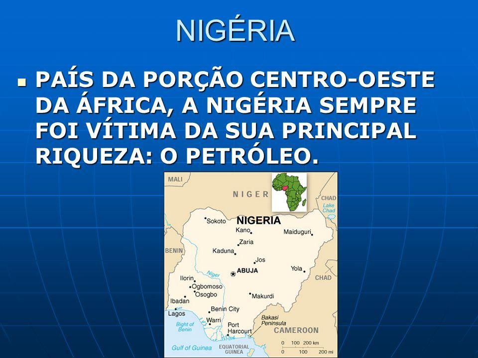 NIGÉRIA PAÍS DA PORÇÃO CENTRO-OESTE DA ÁFRICA, A NIGÉRIA SEMPRE FOI VÍTIMA DA SUA PRINCIPAL RIQUEZA: O PETRÓLEO. PAÍS DA PORÇÃO CENTRO-OESTE DA ÁFRICA