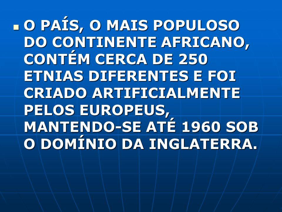 O PAÍS, O MAIS POPULOSO DO CONTINENTE AFRICANO, CONTÉM CERCA DE 250 ETNIAS DIFERENTES E FOI CRIADO ARTIFICIALMENTE PELOS EUROPEUS, MANTENDO-SE ATÉ 196