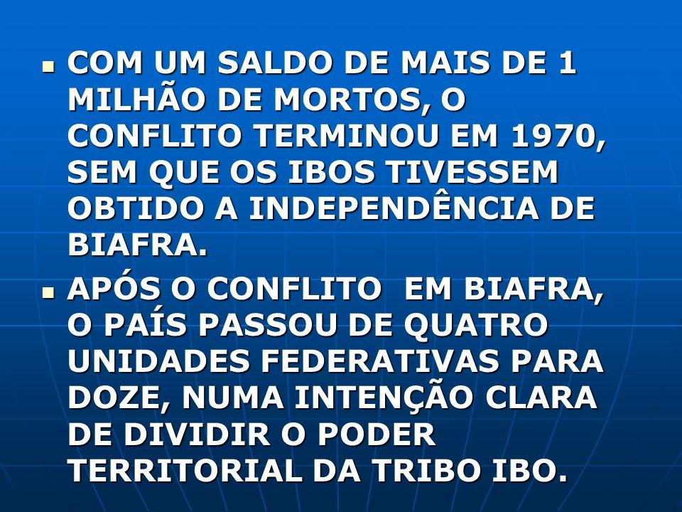 COM UM SALDO DE MAIS DE 1 MILHÃO DE MORTOS, O CONFLITO TERMINOU EM 1970, SEM QUE OS IBOS TIVESSEM OBTIDO A INDEPENDÊNCIA DE BIAFRA. COM UM SALDO DE MA