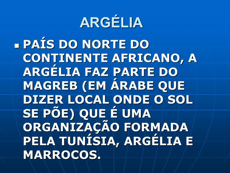 ARGÉLIA PAÍS DO NORTE DO CONTINENTE AFRICANO, A ARGÉLIA FAZ PARTE DO MAGREB (EM ÁRABE QUE DIZER LOCAL ONDE O SOL SE PÕE) QUE É UMA ORGANIZAÇÃO FORMADA