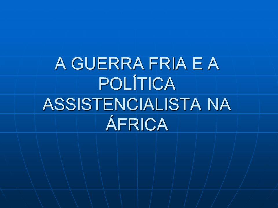 A GUERRA FRIA E A POLÍTICA ASSISTENCIALISTA NA ÁFRICA