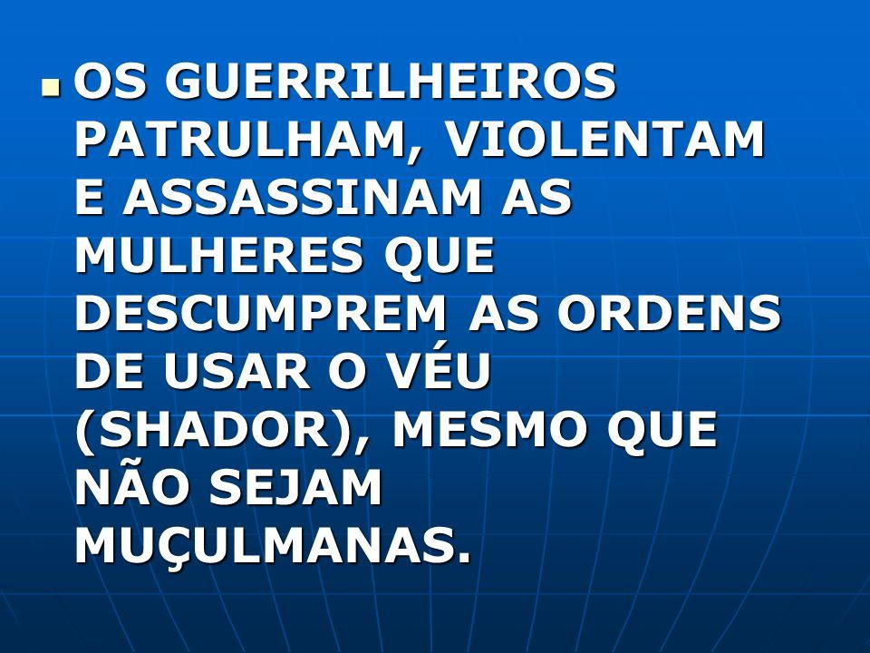 OS GUERRILHEIROS PATRULHAM, VIOLENTAM E ASSASSINAM AS MULHERES QUE DESCUMPREM AS ORDENS DE USAR O VÉU (SHADOR), MESMO QUE NÃO SEJAM MUÇULMANAS. OS GUE
