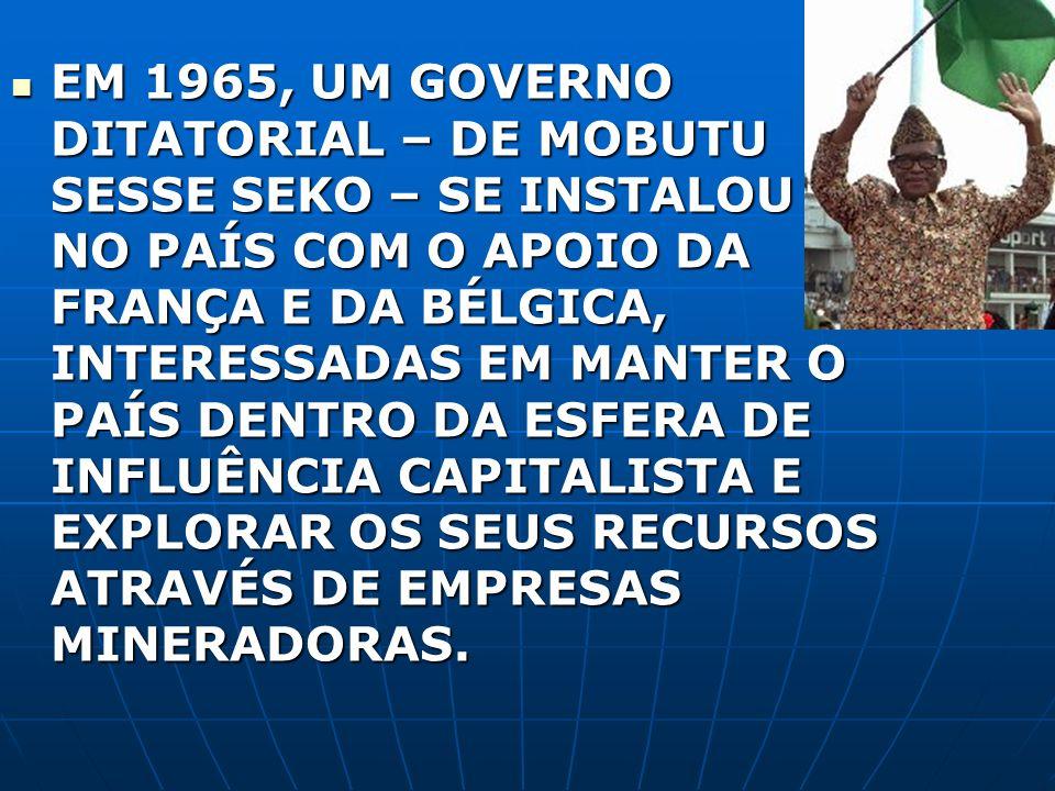 EM 1965, UM GOVERNO DITATORIAL – DE MOBUTU SESSE SEKO – SE INSTALOU NO PAÍS COM O APOIO DA FRANÇA E DA BÉLGICA, INTERESSADAS EM MANTER O PAÍS DENTRO D