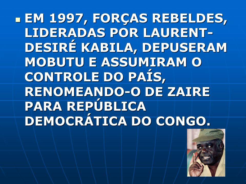 EM 1997, FORÇAS REBELDES, LIDERADAS POR LAURENT- DESIRÉ KABILA, DEPUSERAM MOBUTU E ASSUMIRAM O CONTROLE DO PAÍS, RENOMEANDO-O DE ZAIRE PARA REPÚBLICA