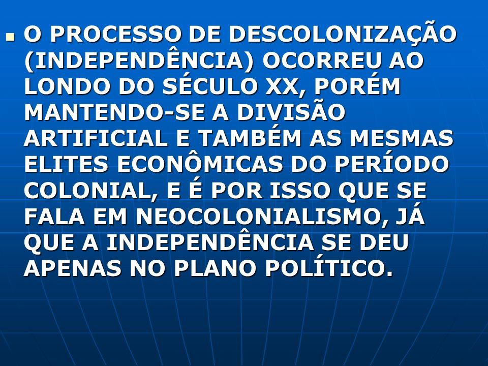 O PROCESSO DE DESCOLONIZAÇÃO (INDEPENDÊNCIA) OCORREU AO LONDO DO SÉCULO XX, PORÉM MANTENDO-SE A DIVISÃO ARTIFICIAL E TAMBÉM AS MESMAS ELITES ECONÔMICA