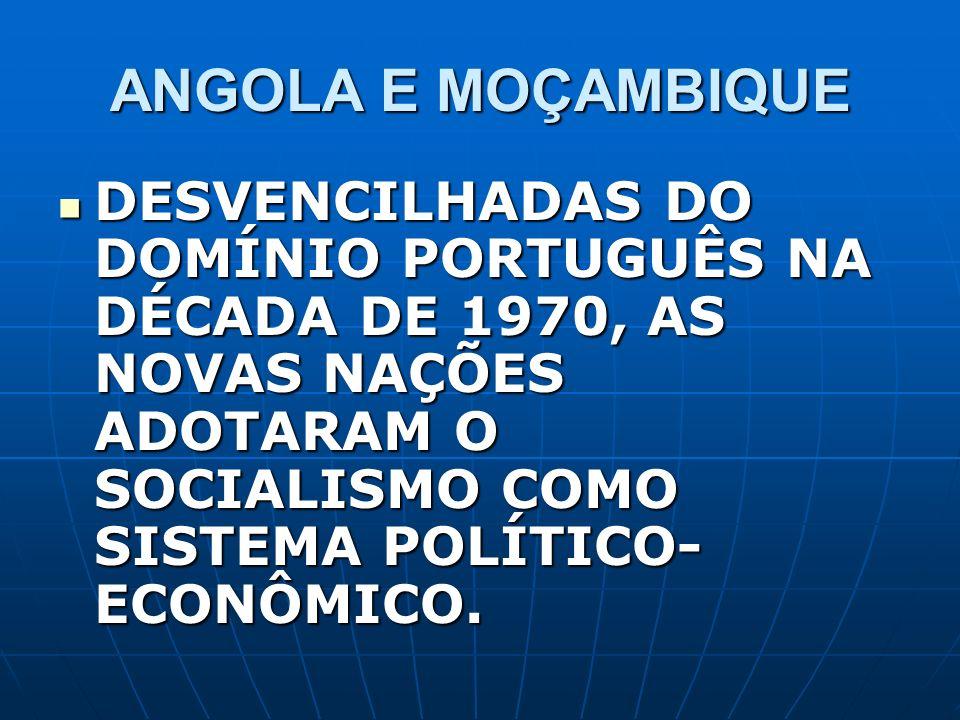 ANGOLA E MOÇAMBIQUE DESVENCILHADAS DO DOMÍNIO PORTUGUÊS NA DÉCADA DE 1970, AS NOVAS NAÇÕES ADOTARAM O SOCIALISMO COMO SISTEMA POLÍTICO- ECONÔMICO. DES