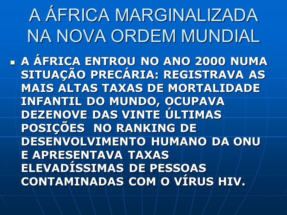 A ÁFRICA MARGINALIZADA NA NOVA ORDEM MUNDIAL A ÁFRICA ENTROU NO ANO 2000 NUMA SITUAÇÃO PRECÁRIA: REGISTRAVA AS MAIS ALTAS TAXAS DE MORTALIDADE INFANTI