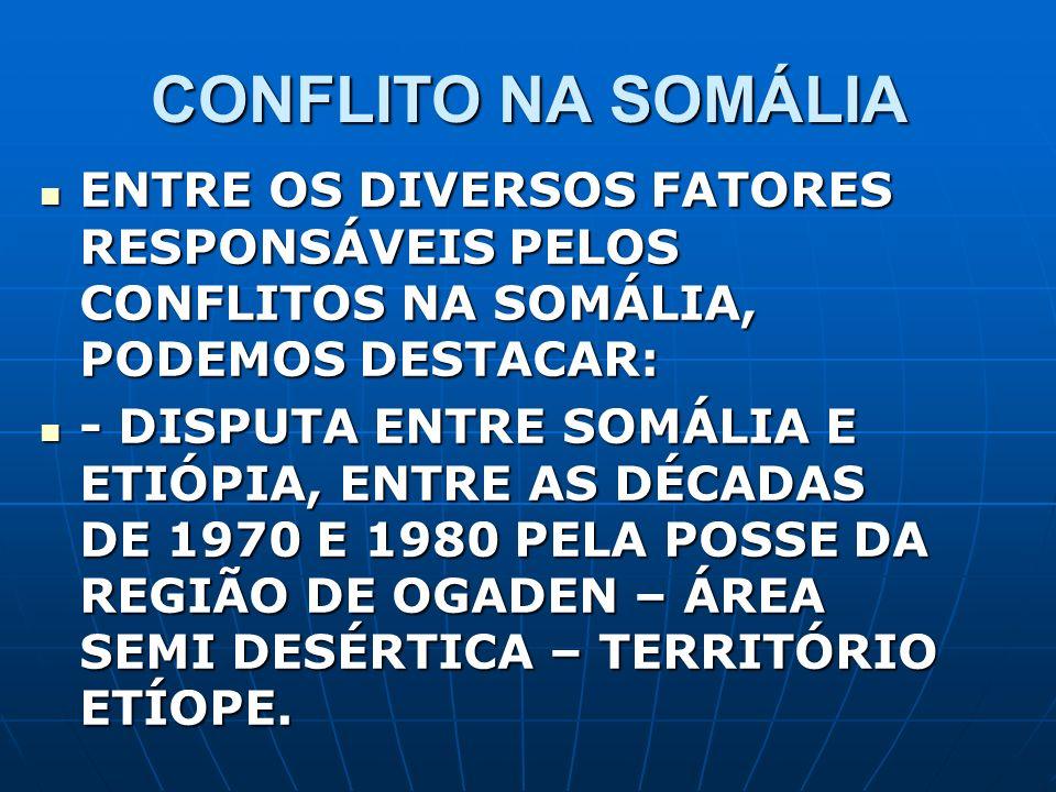 CONFLITO NA SOMÁLIA ENTRE OS DIVERSOS FATORES RESPONSÁVEIS PELOS CONFLITOS NA SOMÁLIA, PODEMOS DESTACAR: ENTRE OS DIVERSOS FATORES RESPONSÁVEIS PELOS