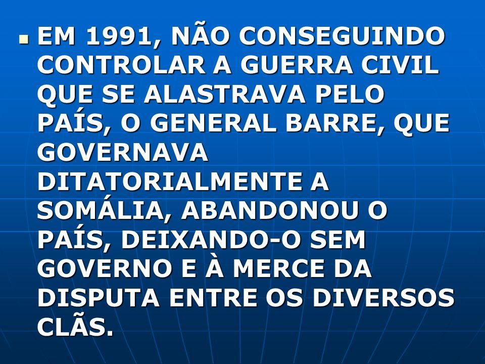 EM 1991, NÃO CONSEGUINDO CONTROLAR A GUERRA CIVIL QUE SE ALASTRAVA PELO PAÍS, O GENERAL BARRE, QUE GOVERNAVA DITATORIALMENTE A SOMÁLIA, ABANDONOU O PA