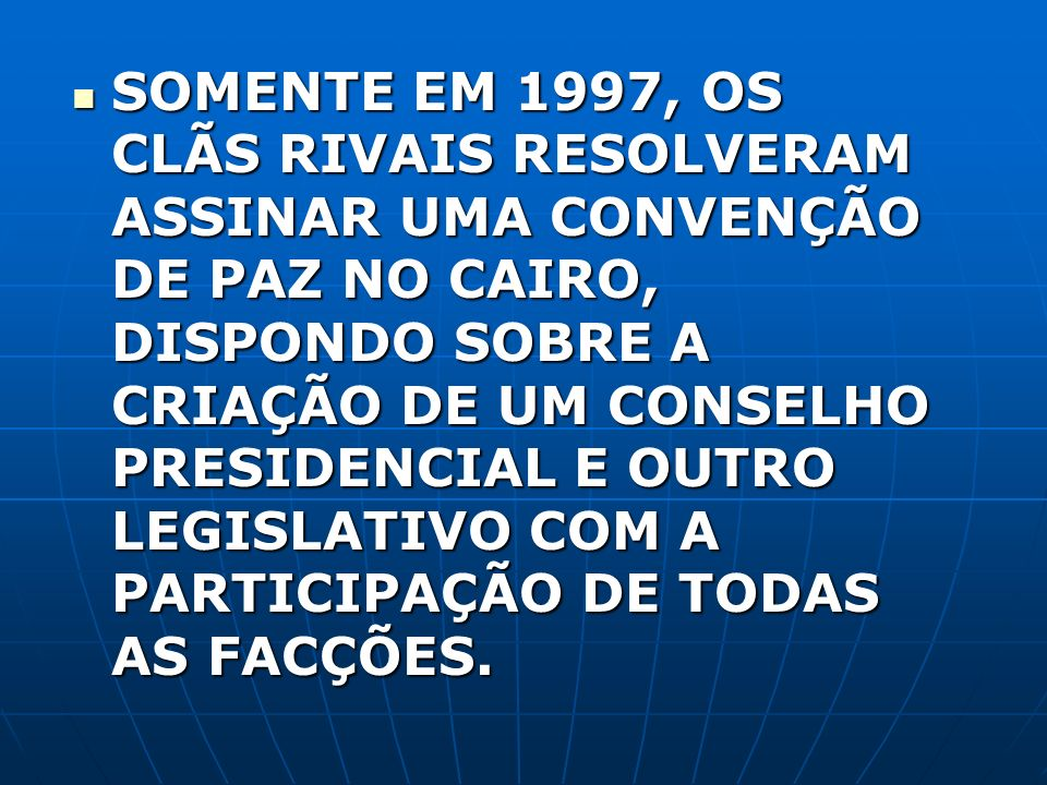 SOMENTE EM 1997, OS CLÃS RIVAIS RESOLVERAM ASSINAR UMA CONVENÇÃO DE PAZ NO CAIRO, DISPONDO SOBRE A CRIAÇÃO DE UM CONSELHO PRESIDENCIAL E OUTRO LEGISLA