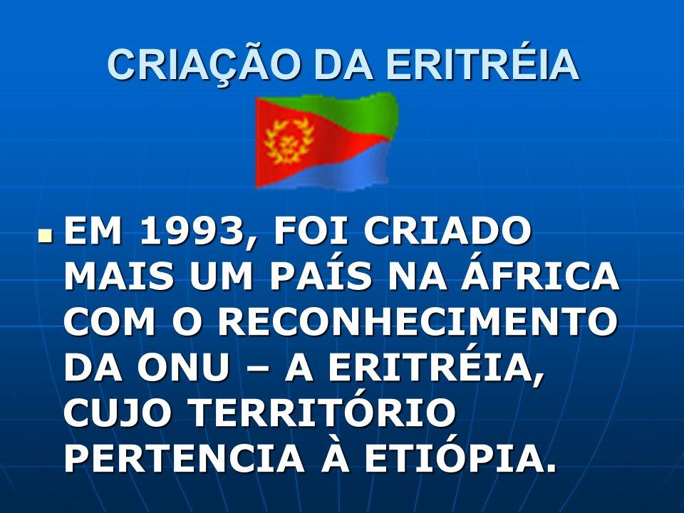 CRIAÇÃO DA ERITRÉIA EM 1993, FOI CRIADO MAIS UM PAÍS NA ÁFRICA COM O RECONHECIMENTO DA ONU – A ERITRÉIA, CUJO TERRITÓRIO PERTENCIA À ETIÓPIA. EM 1993,