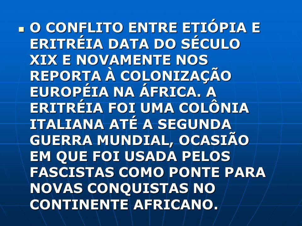 O CONFLITO ENTRE ETIÓPIA E ERITRÉIA DATA DO SÉCULO XIX E NOVAMENTE NOS REPORTA À COLONIZAÇÃO EUROPÉIA NA ÁFRICA. A ERITRÉIA FOI UMA COLÔNIA ITALIANA A