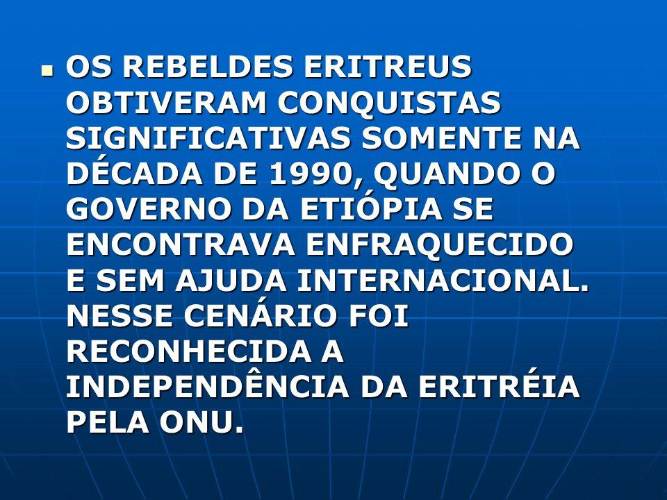 OS REBELDES ERITREUS OBTIVERAM CONQUISTAS SIGNIFICATIVAS SOMENTE NA DÉCADA DE 1990, QUANDO O GOVERNO DA ETIÓPIA SE ENCONTRAVA ENFRAQUECIDO E SEM AJUDA