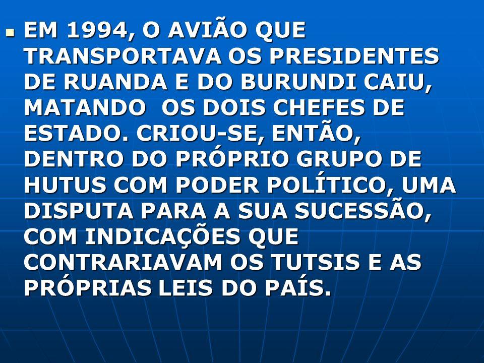 EM 1994, O AVIÃO QUE TRANSPORTAVA OS PRESIDENTES DE RUANDA E DO BURUNDI CAIU, MATANDO OS DOIS CHEFES DE ESTADO. CRIOU-SE, ENTÃO, DENTRO DO PRÓPRIO GRU