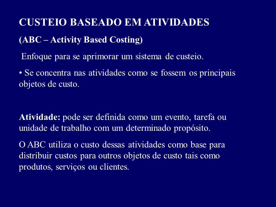 CUSTEIO BASEADO EM ATIVIDADES (ABC – Activity Based Costing) Enfoque para se aprimorar um sistema de custeio. Se concentra nas atividades como se foss